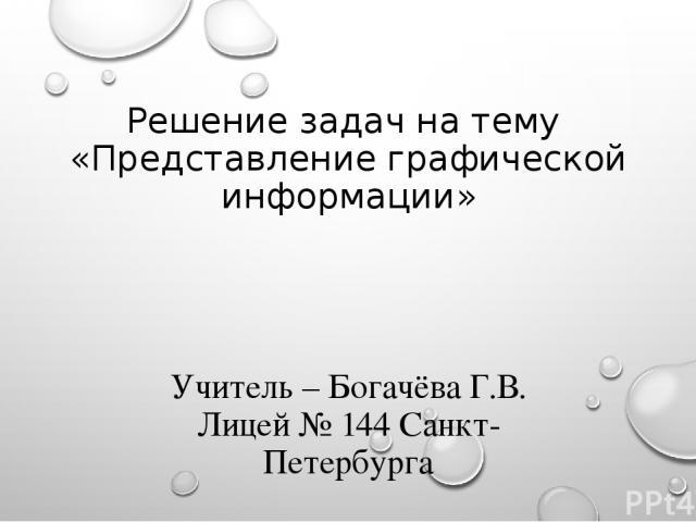 Решение задач на тему «Представление графической информации» Учитель – Богачёва Г.В. Лицей № 144 Санкт-Петербурга