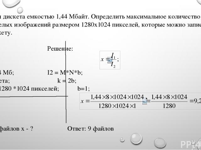Имеется дискета емкостью 1,44 Мбайт. Определить максимальное количество файлов черно-белых изображений размером 1280х1024 пикселей, которые можно записать на эту дискету. Дано: Решение: I1 = 1,44 Мб; I2 = M*N*b; k = 2 цвета; k = 2b; M*N = 1280 *1024…