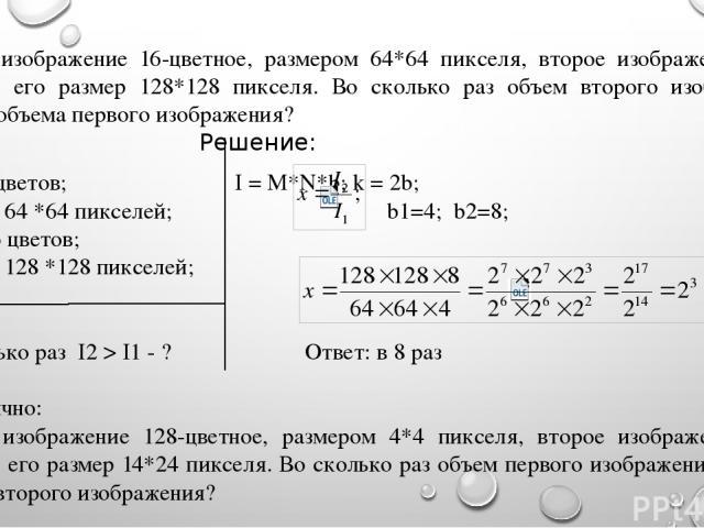 Первое изображение 16-цветное, размером 64*64 пикселя, второе изображение 256-цветное, его размер 128*128 пикселя. Во сколько раз объем второго изображения больше объема первого изображения? Дано: Решение: k1 = 16 цветов; I = M*N*b; k = 2b; M*N1 = 6…