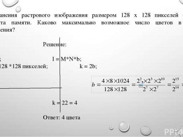 Для хранения растрового изображения размером 128 x 128 пикселей отвели 4 килобайта памяти. Каково максимально возможное число цветов в палитре изображения? Дано: Решение: I = 4 Кб; I = M*N*b; M*N = 128 *128 пикселей; k = 2b; k - ? k = 22 = 4 Ответ: …