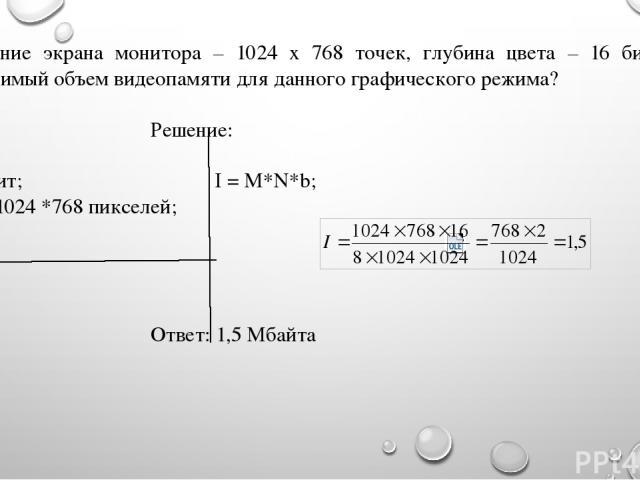 Разрешение экрана монитора – 1024 х 768 точек, глубина цвета – 16 бит. Каков необходимый объем видеопамяти для данного графического режима? Дано: Решение: b = 16 бит; I = M*N*b; M*N = 1024 *768 пикселей; I - ? Ответ: 1,5 Мбайта