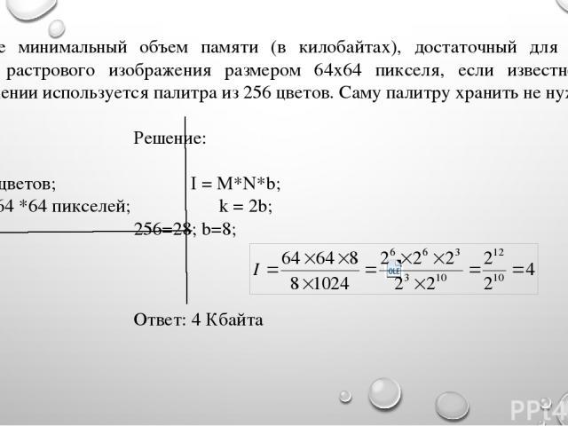 Укажите минимальный объем памяти (в килобайтах), достаточный для хранения любого растрового изображения размером 64х64 пикселя, если известно, что в изображении используется палитра из 256 цветов. Саму палитру хранить не нужно. Дано: Решение: k = 25…