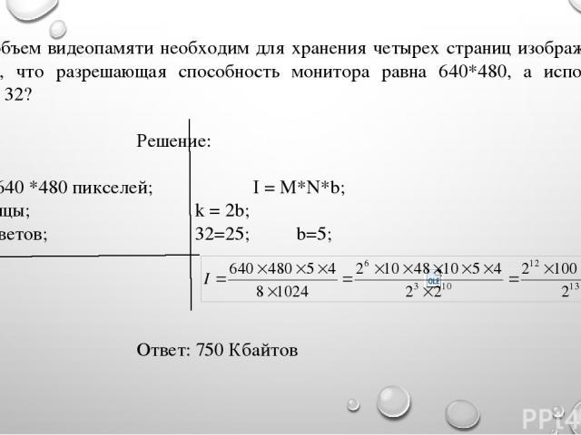 Какой объем видеопамяти необходим для хранения четырех страниц изображения при условии, что разрешающая способность монитора равна 640*480, а используемых цветов - 32? Дано: Решение: M*N = 640 *480 пикселей; I = M*N*b; 4 страницы; k = 2b; k = 32 цве…