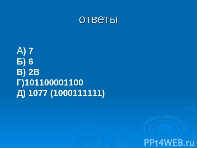 ответы А) 7 Б) 6 В) 2B Г)101100001100 Д) 1077 (1000111111)