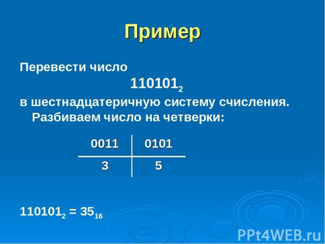 Пример Перевести число 1101012 в шестнадцатеричную систему счисления. Разбиваем число на четверки: 1101012 = 3516 0011 0101 3 5