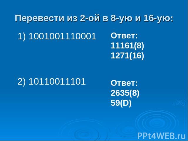 Перевести из 2-ой в 8-ую и 16-ую: 1) 1001001110001 2) 10110011101 Ответ: 11161(8) 1271(16) Ответ: 2635(8) 59(D)