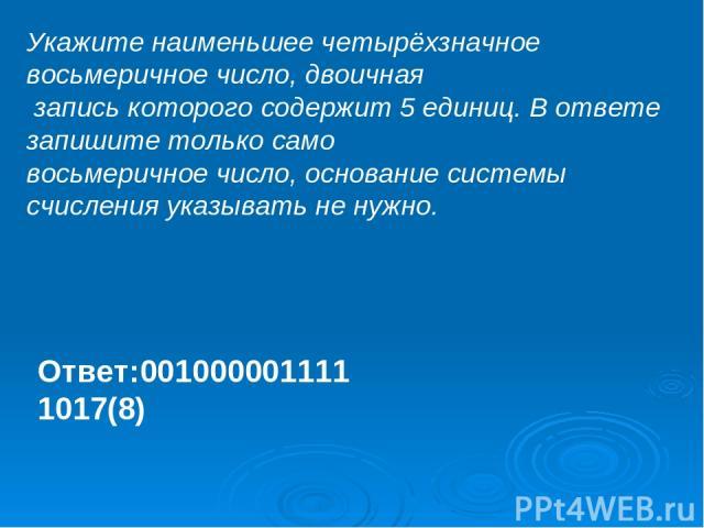 Укажите наименьшее четырёхзначное восьмеричное число, двоичная запись которого содержит 5 единиц. В ответе запишите только само восьмеричное число, основание системы счисления указывать не нужно. Ответ:001000001111 1017(8)