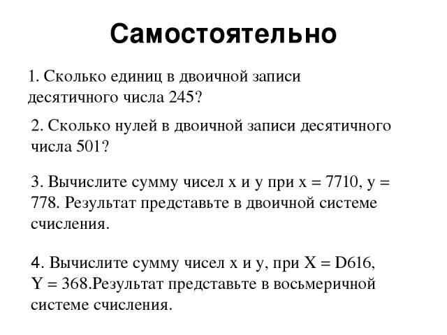 Самостоятельно 1. Сколько единиц в двоичной записи десятичного числа 245? 2. Сколько нулей в двоичной записи десятичного числа 501? 3. Вычислите сумму чисел x и у при х = 7710, у = 778. Результат представьте в двоичной системе счисления. 4. Вычислит…
