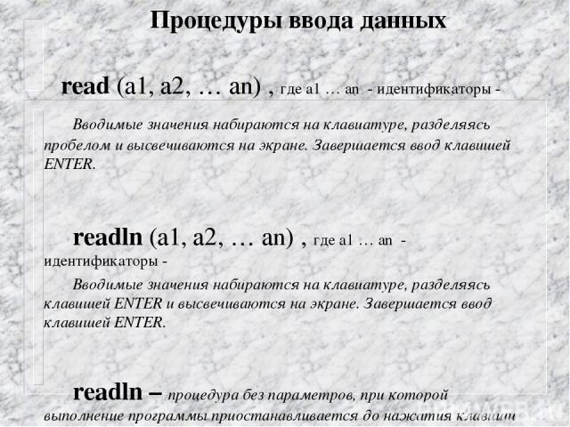 Процедуры ввода данных read (а1, а2, … аn) , где а1 … аn - идентификаторы - Вводимые значения набираются на клавиатуре, разделяясь пробелом и высвечиваются на экране. Завершается ввод клавишей ENTER. readln (а1, а2, … аn) , где а1 … аn - идентификат…