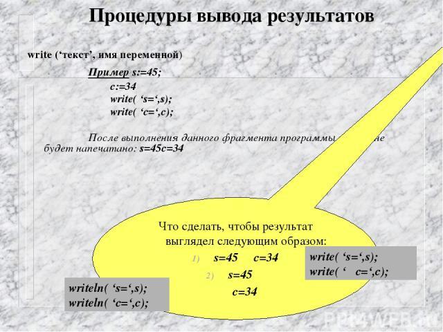 Процедуры вывода результатов write ('текст', имя переменной) Пример s:=45; c:=34 write( 's=',s); write( 'c=',c); После выполнения данного фрагмента программы на экране будет напечатано: s=45c=34 Что сделать, чтобы результат выглядел следующим образо…