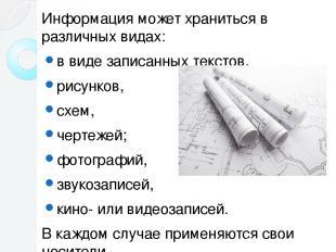 Информация может храниться в различных видах: в виде записанных текстов, рисунко