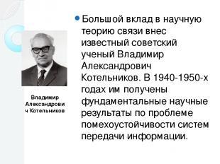 Большой вклад в научную теорию связи внес известный советский ученый Владимир Ал
