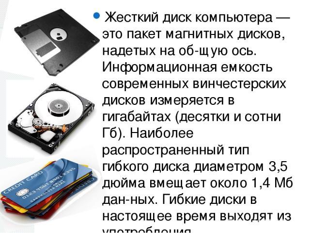 Жесткий диск компьютера — это пакет магнитных дисков, надетых на об щую ось. Информационная емкость современных винчестерских дисков измеряется в гигабайтах (десятки и сотни Гб). Наиболее распространенный тип гибкого диска диаметром 3,5 дюйма вмещае…