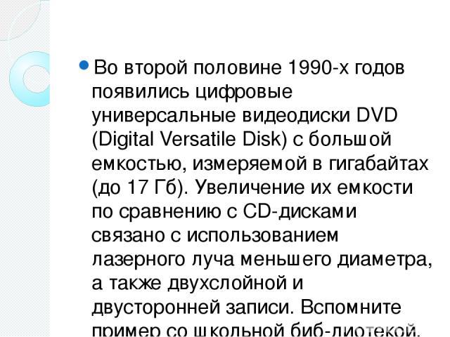 Во второй половине 1990-х годов появились цифровые универсальные видеодиски DVD (Digital Versatile Disk) с большой емкостью, измеряемой в гигабайтах (до 17 Гб). Увеличение их емкости по сравнению с CD-дисками связано с использованием лазерного луча …