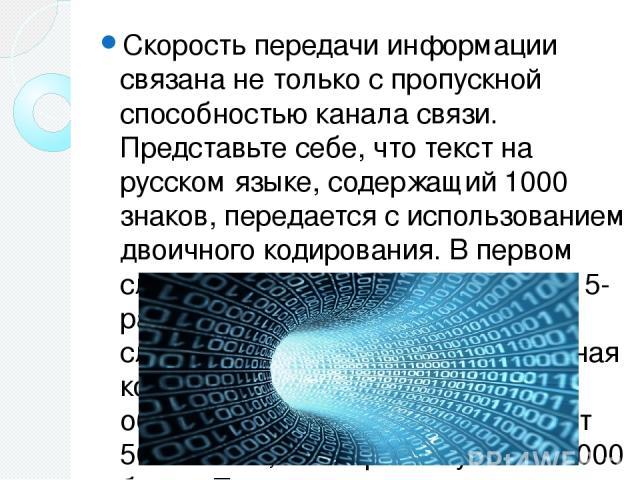 Скорость передачи информации связана не только с пропускной способностью канала связи. Представьте себе, что текст на русском языке, содержащий 1000 знаков, передается с использованием двоичного кодирования. В первом случае используется телеграфная …