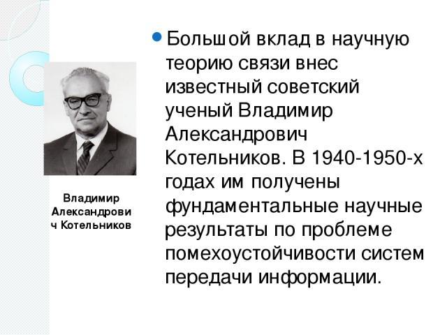 Большой вклад в научную теорию связи внес известный советский ученый Владимир Александрович Котельников. В 1940-1950-х годах им получены фундаментальные научные результаты по проблеме помехоустойчивости систем передачи информации. Владимир Александр…