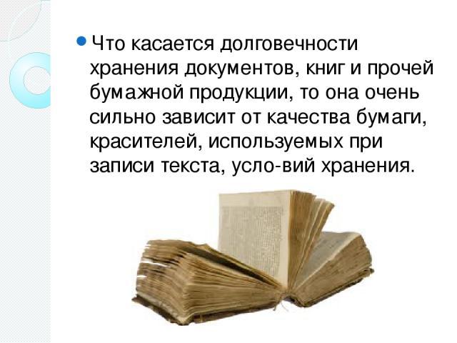 Что касается долговечности хранения документов, книг и прочей бумажной продукции, то она очень сильно зависит от качества бумаги, красителей, используемых при записи текста, усло вий хранения.