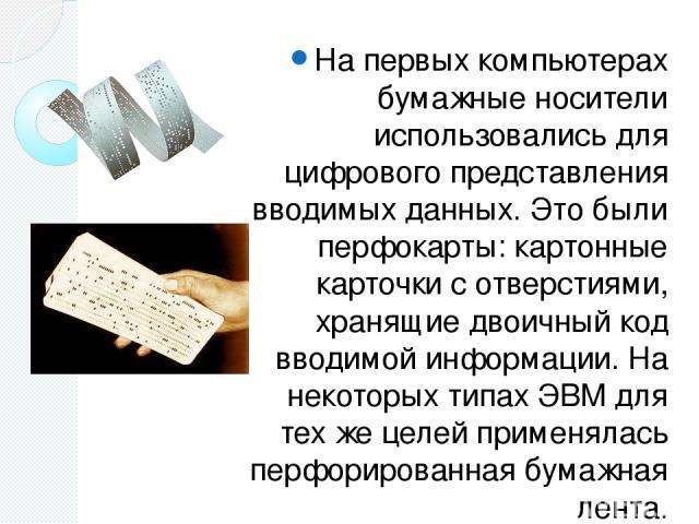 На первых компьютерах бумажные носители использовались для цифрового представления вводимых данных. Это были перфокарты: картонные карточки с отверстиями, хранящие двоичный код вводимой информации. На некоторых типах ЭВМ для тех же целей применялась…