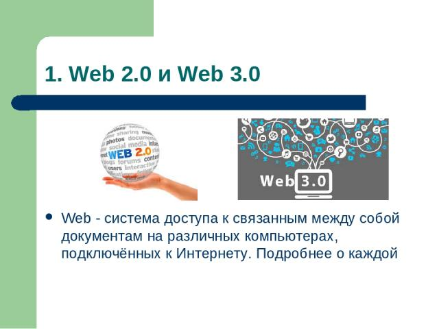 1. Web 2.0 и Web 3.0 Web - система доступа к связанным между собой документам на различных компьютерах, подключённых к Интернету. Подробнее о каждой