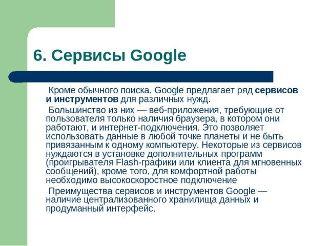 6. Сервисы Google Кроме обычного поиска,Googleпредлагает рядсервисов и инструментовдля различных нужд. Большинство из них—веб-приложения, требующие от пользователя только наличиябраузера, в котором они работают, и интернет-подключения. Это по…