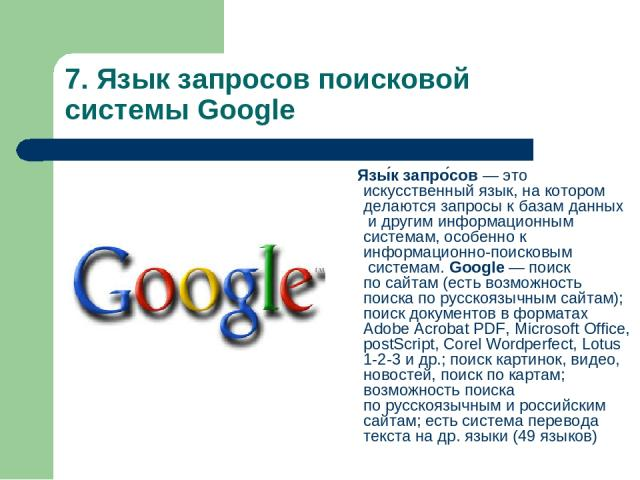 7. Язык запросов поисковой системы Google Язы к запро сов— этоискусственный язык, на котором делаются запросы кбазам данныхи другим информационным системам, особенно кинформационно-поисковымсистемам. Google— поиск посайтам (есть возможность …
