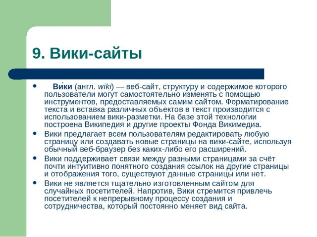9. Вики-сайты Ви ки(англ.wiki)—веб-сайт, структуру и содержимое которого пользователи могут самостоятельно изменять с помощью инструментов, предоставляемых самим сайтом. Форматирование текста и вставка различных объектов в текст производится с и…