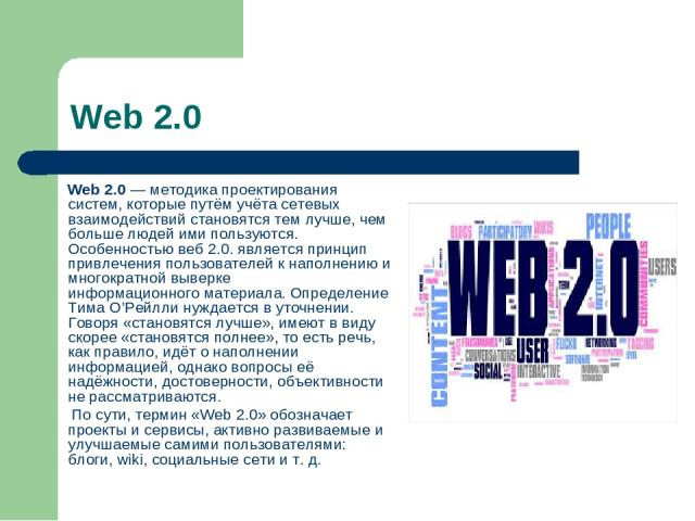 Web 2.0 Web 2.0— методика проектирования систем, которые путём учёта сетевых взаимодействий становятся тем лучше, чем больше людей ими пользуются. Особенностью веб 2.0. является принцип привлечения пользователей к наполнению и многократной выверкеи…
