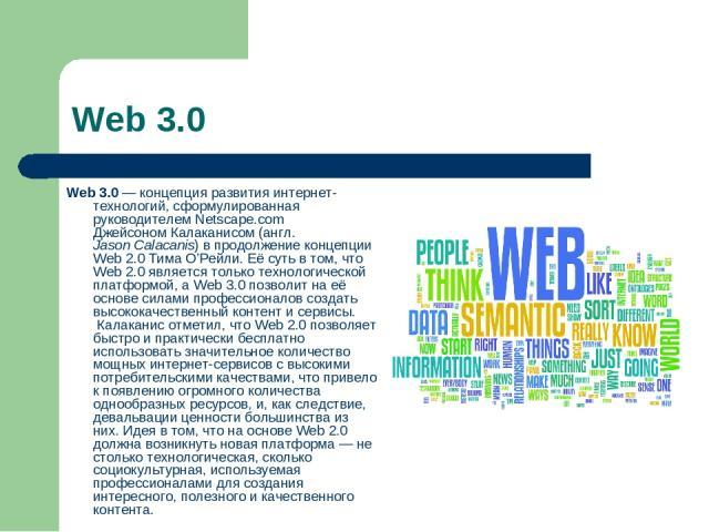 Web 3.0 Web 3.0— концепция развития интернет-технологий, сформулированная руководителем Netscape.comДжейсоном Калаканисом(англ.Jason Calacanis) в продолжение концепцииWeb 2.0Тима О'Рейли. Её суть в том, что Web 2.0 является только технологичес…