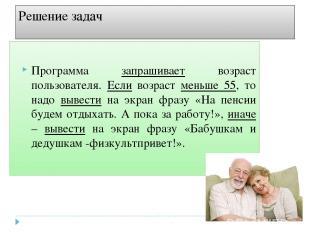 Решение задач Программа запрашивает возраст пользователя. Если возраст меньше 55