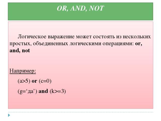 OR, AND, NOT Логическое выражение может состоять из нескольких простых, объединенных логическими операциями: or, and, not Например: (а>5) or (c=0) (g='да') and (k>=3)