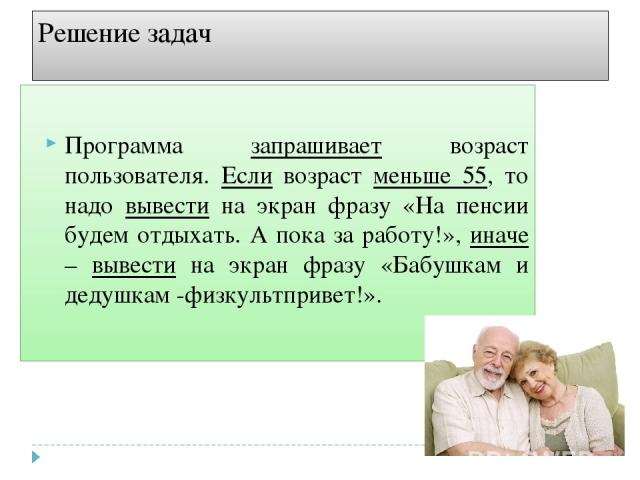 Решение задач Программа запрашивает возраст пользователя. Если возраст меньше 55, то надо вывести на экран фразу «На пенсии будем отдыхать. А пока за работу!», иначе – вывести на экран фразу «Бабушкам и дедушкам -физкультпривет!».