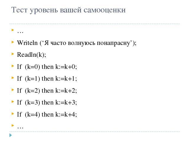 Тест уровень вашей самооценки … Writeln ('Я часто волнуюсь понапрасну'); Readln(k); If (k=0) then k:=k+0; If (k=1) then k:=k+1; If (k=2) then k:=k+2; If (k=3) then k:=k+3; If (k=4) then k:=k+4; …