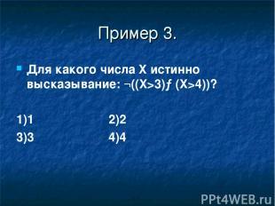 Пример 3. Для какого числа X истинно высказывание: ¬((X>3)→(X>4))? 1)1 2)2 3)3 4