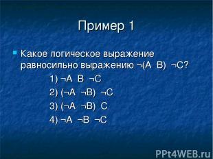 Пример 1 Какое логическое выражение равносильно выражению ¬(А۸В)۸¬С? 1) ¬А۷В۷¬С