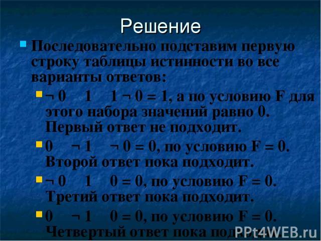 Решение Последовательно подставим первую строку таблицы истинности во все варианты ответов: ¬ 0 ۷ 1 ۷ 1 ¬ 0 = 1, а по условию F для этого набора значений равно 0. Первый ответ не подходит. 0 ۸ ¬ 1 ۸ ¬ 0 = 0, по условию F = 0. Второй ответ пока подхо…