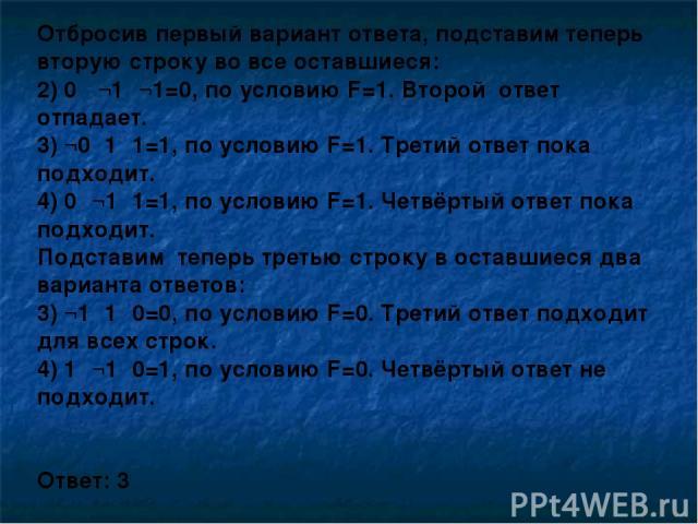 Отбросив первый вариант ответа, подставим теперь вторую строку во все оставшиеся: 2) 0 ۸¬1۸¬1=0, по условию F=1. Второй ответ отпадает. 3) ¬0۸1۸1=1, по условию F=1. Третий ответ пока подходит. 4) 0۷¬1۷1=1, по условию F=1. Четвёртый ответ пока подход…
