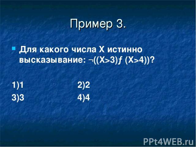 Пример 3. Для какого числа X истинно высказывание: ¬((X>3)→(X>4))? 1)1 2)2 3)3 4)4