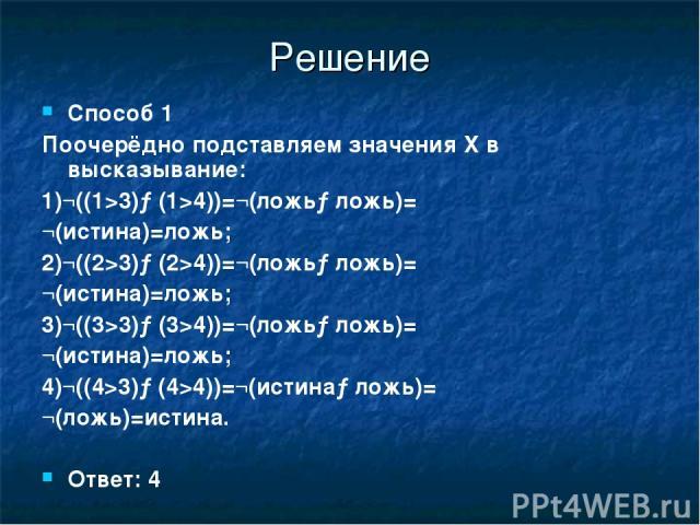 Решение Способ 1 Поочерёдно подставляем значения X в высказывание: 1)¬((1>3)→(1>4))=¬(ложь→ложь)= ¬(истина)=ложь; 2)¬((2>3)→(2>4))=¬(ложь→ложь)= ¬(истина)=ложь; 3)¬((3>3)→(3>4))=¬(ложь→ложь)= ¬(истина)=ложь; 4)¬((4>3)→(4>4))=¬(истина→ложь)= ¬(ложь)=…