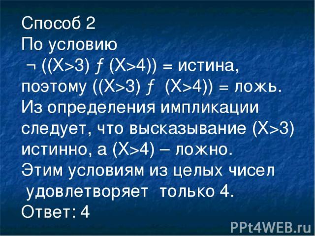 Способ 2 По условию ¬ ((X>3) →(X>4)) = истина, поэтому ((X>3) → (X>4)) = ложь. Из определения импликации следует, что высказывание (X>3) истинно, а (X>4) – ложно. Этим условиям из целых чисел удовлетворяет только 4. Ответ: 4