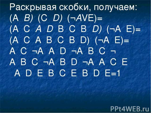 Раскрывая скобки, получаем: (А۷В)۸(С۷D)۸(¬АVE)= (А۸С۷А۸D۷В۸С۷В۸D)۸(¬A۷E)= (A۸C۷A۷B۸C۷B۸D)۸(¬A۷E)= A۸C۸¬A۷A۸D۸¬A۷B۸C۸¬ A۷B۸C۸¬A۷B۸D۸¬A۷A۸C۸E ۷A۸D۸E۷B۸C۸E۷B۸D۸E=1