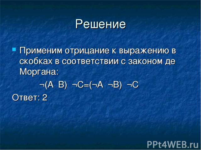 Решение Применим отрицание к выражению в скобках в соответствии с законом де Моргана: ¬(А۸В)۸¬С=(¬А۷¬В)۸¬С Ответ: 2