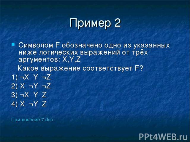 Пример 2 Символом F обозначено одно из указанных ниже логических выражений от трёх аргументов: X,Y,Z Какое выражение соответствует F? 1) ¬X۷Y۷¬Z 2) X۸¬Y۸¬Z 3) ¬X۸Y۸Z 4) X۷¬Y۷Z Приложение 7.doc