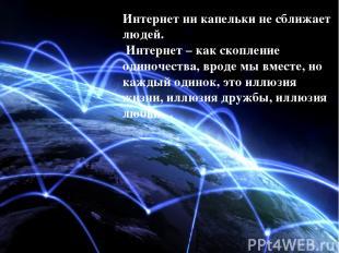 Интернет ни капельки не сближает людей. Интернет – как скопление одиночества, вр
