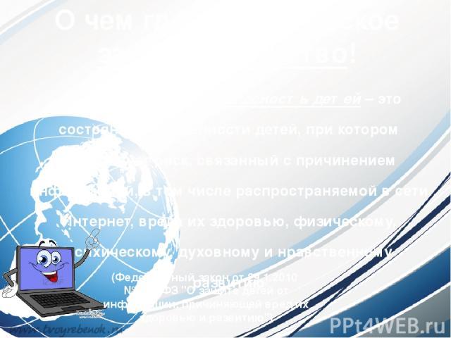 О чем гласит Российское законодательство! Информационная безопасность детей– это состояние защищенности детей, при котором отсутствует риск, связанный с причинением информацией, в том числе распространяемой в сети Интернет, вреда их здоровью, физи…