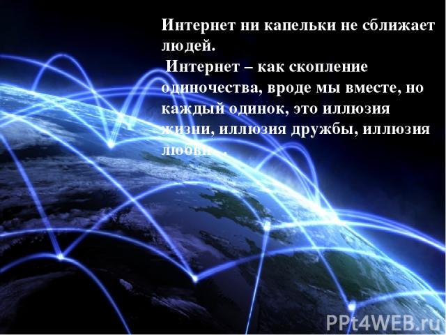 Интернет ни капельки не сближает людей. Интернет – как скопление одиночества, вроде мы вместе, но каждый одинок, это иллюзия жизни, иллюзия дружбы, иллюзия любви…