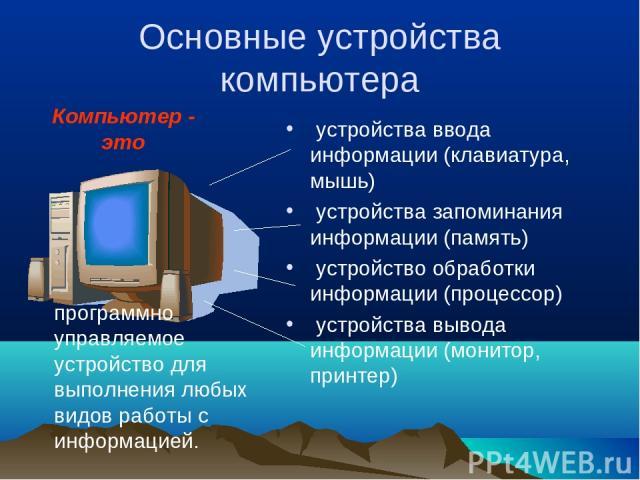Основные устройства компьютера устройства ввода информации (клавиатура, мышь) устройства запоминания информации (память) устройство обработки информации (процессор) устройства вывода информации (монитор, принтер) программно управляемое устройство дл…