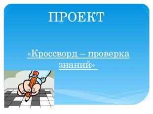 ПРОЕКТ «Кроссворд – проверка знаний»