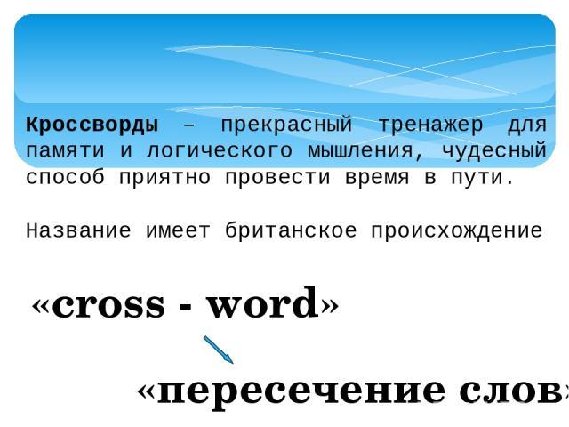 Кроссворды – прекрасный тренажер для памяти и логического мышления, чудесный способ приятно провести время в пути. Название имеет британское происхождение «cross - word» «пересечение слов»