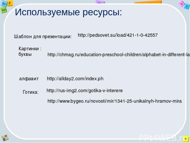 Используемые ресурсы: http://pedsovet.su/load/421-1-0-42557 Шаблон для презентации: http://chmag.ru/education-preschool-children/alphabet-in-different-languages/291-rus-yaz Картинки : буквы алфавит http://allday2.com/index.ph http://rus-img2.com/got…