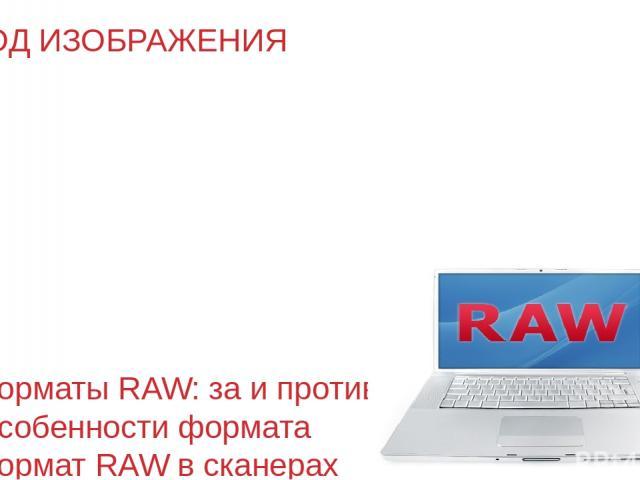 ВВОД ИЗОБРАЖЕНИЯ Форматы RAW: за и против Особенности формата Формат RAW в сканерах